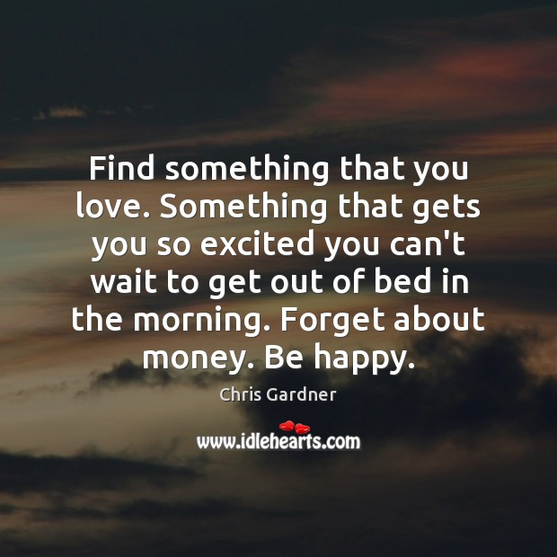 Find something that you love. Something that gets you so excited you Chris Gardner Picture Quote