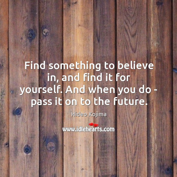 Find something to believe in, and find it for yourself. And when Hideo Kojima Picture Quote