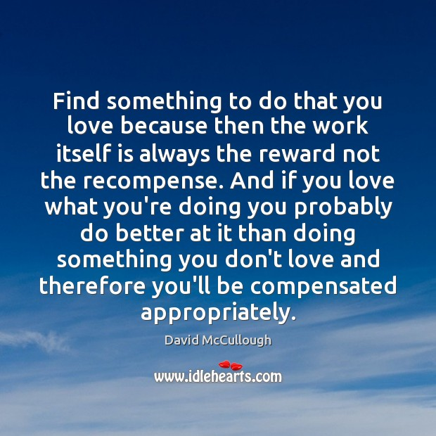 Image, Find something to do that you love because then the work itself