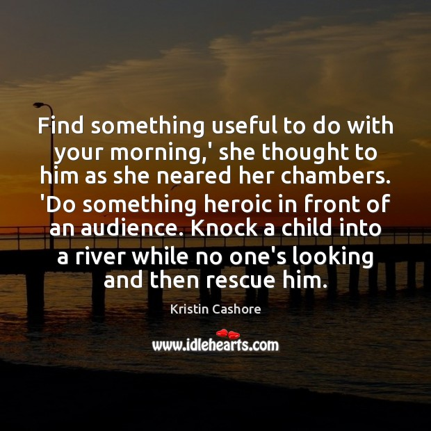 Find something useful to do with your morning,' she thought to Kristin Cashore Picture Quote
