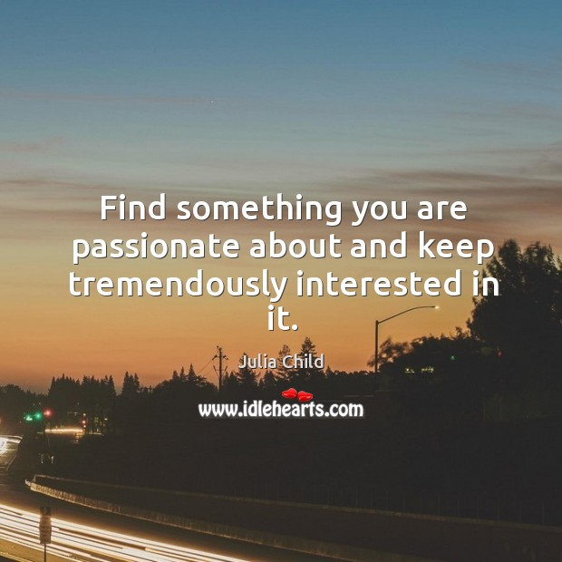 Find something you are passionate about and keep tremendously interested in it. Image
