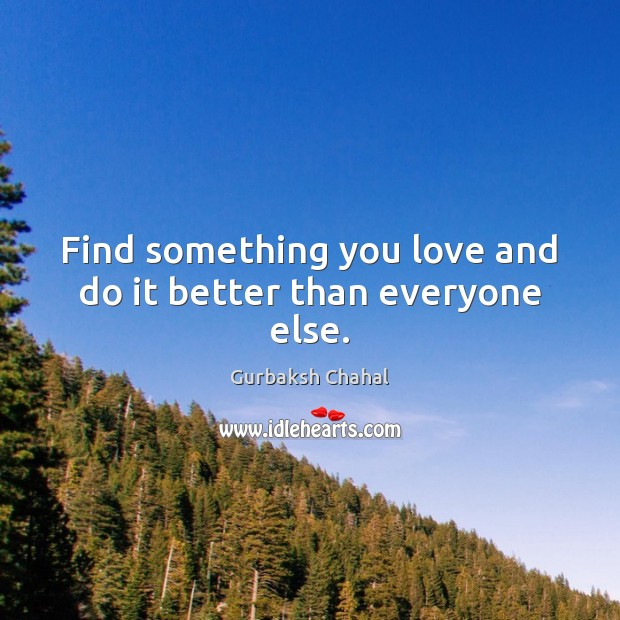 Find something you love and do it better than everyone else. Image