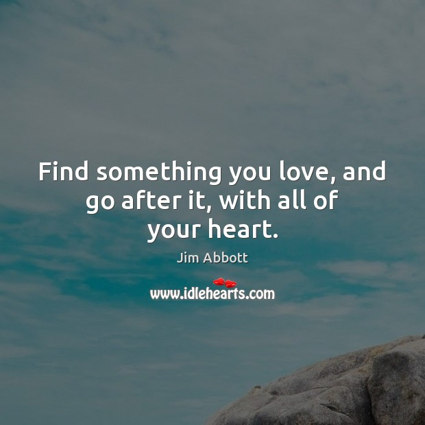 Find something you love, and go after it, with all of your heart. Jim Abbott Picture Quote