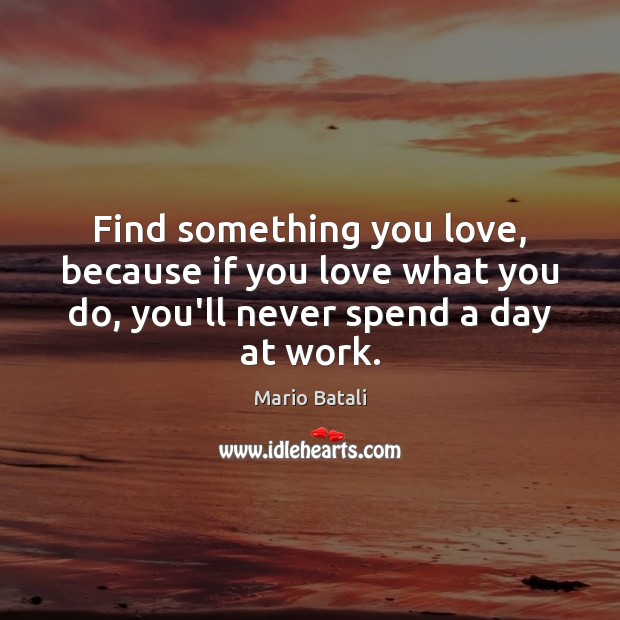 Find something you love, because if you love what you do, you'll Mario Batali Picture Quote