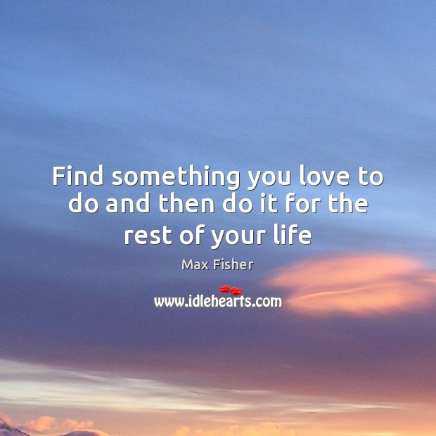 Find something you love to do and then do it for the rest of your life Image