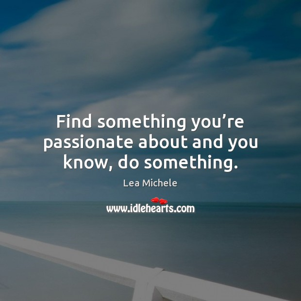 Find something you're passionate about and you know, do something. Lea Michele Picture Quote