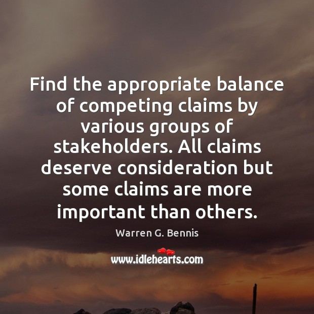 Find the appropriate balance of competing claims by various groups of stakeholders. Warren G. Bennis Picture Quote