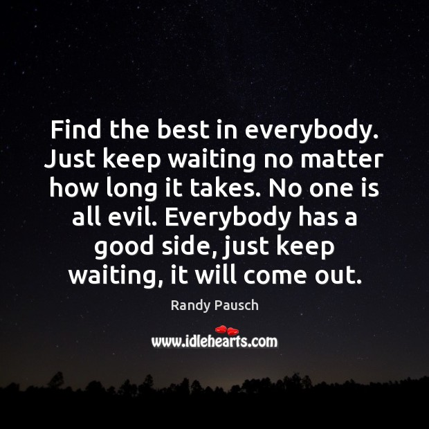 Find the best in everybody. Just keep waiting no matter how long Randy Pausch Picture Quote
