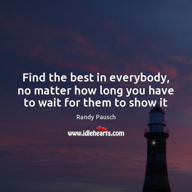 Find the best in everybody, no matter how long you have to wait for them to show it Randy Pausch Picture Quote