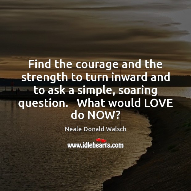 Find the courage and the strength to turn inward and to ask Image