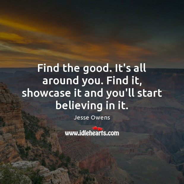 Find the good. It's all around you. Find it, showcase it and you'll start believing in it. Jesse Owens Picture Quote