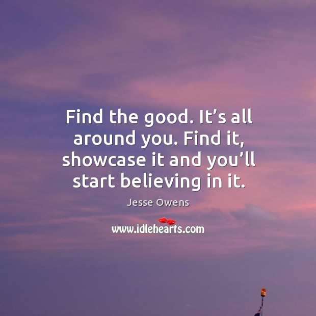 Find the good. It's all around you. Find it, showcase it and you'll start believing in it. Image