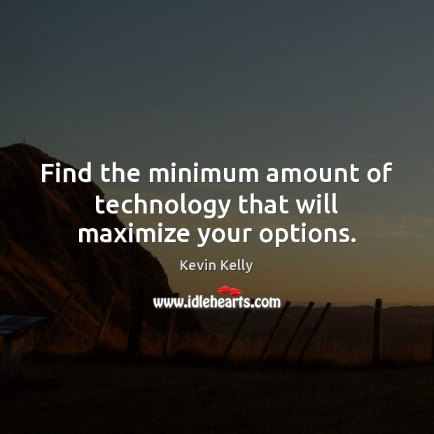 Find the minimum amount of technology that will maximize your options. Kevin Kelly Picture Quote