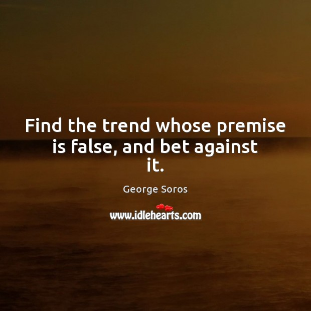 Find the trend whose premise is false, and bet against it. Image