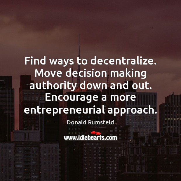 Find ways to decentralize. Move decision making authority down and out. Encourage Image