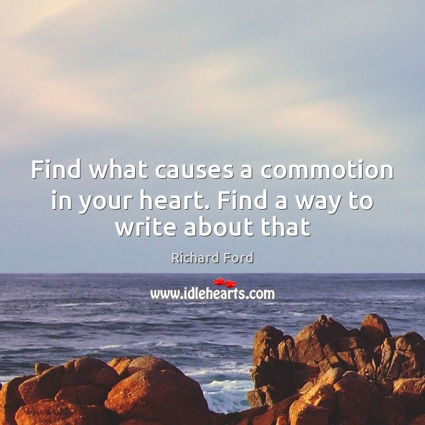Find what causes a commotion in your heart. Find a way to write about that Image