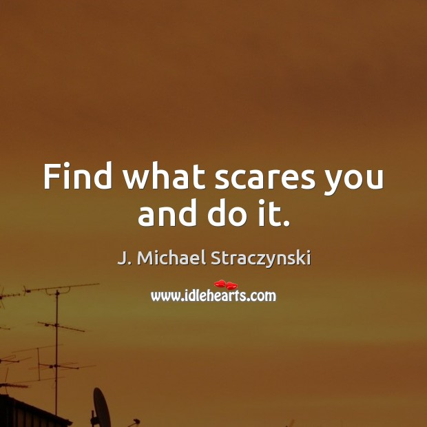 Find what scares you and do it. J. Michael Straczynski Picture Quote
