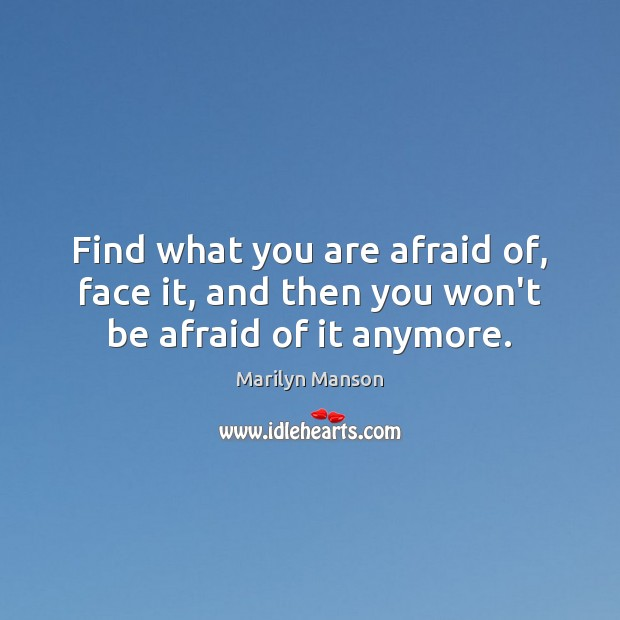 Find what you are afraid of, face it, and then you won't be afraid of it anymore. Image