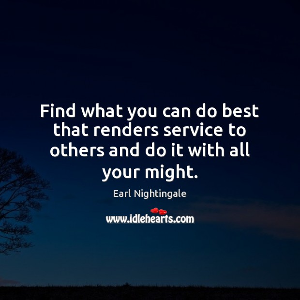 Find what you can do best that renders service to others and do it with all your might. Earl Nightingale Picture Quote