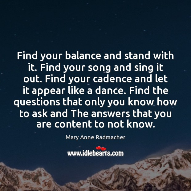 Find your balance and stand with it. Find your song and sing Mary Anne Radmacher Picture Quote