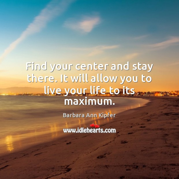 Image, Find your center and stay there. It will allow you to live your life to its maximum.