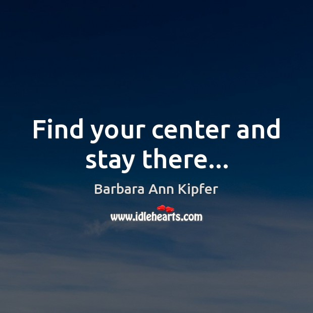 Image, Find your center and stay there…