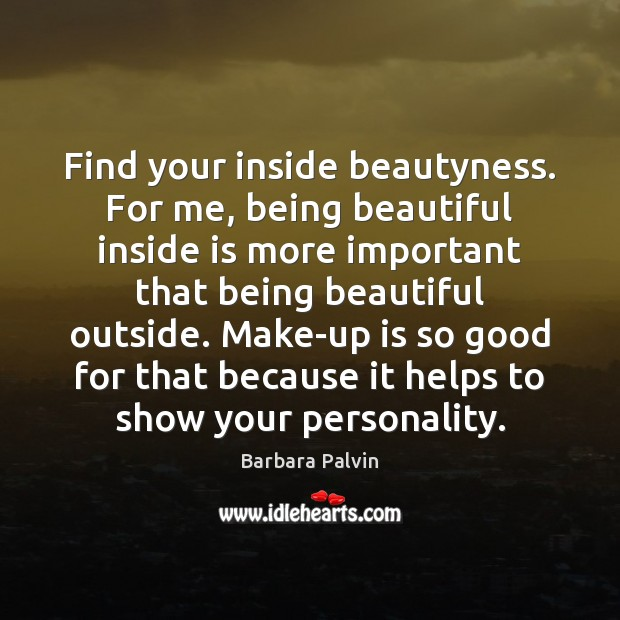 Image, Find your inside beautyness. For me, being beautiful inside is more important