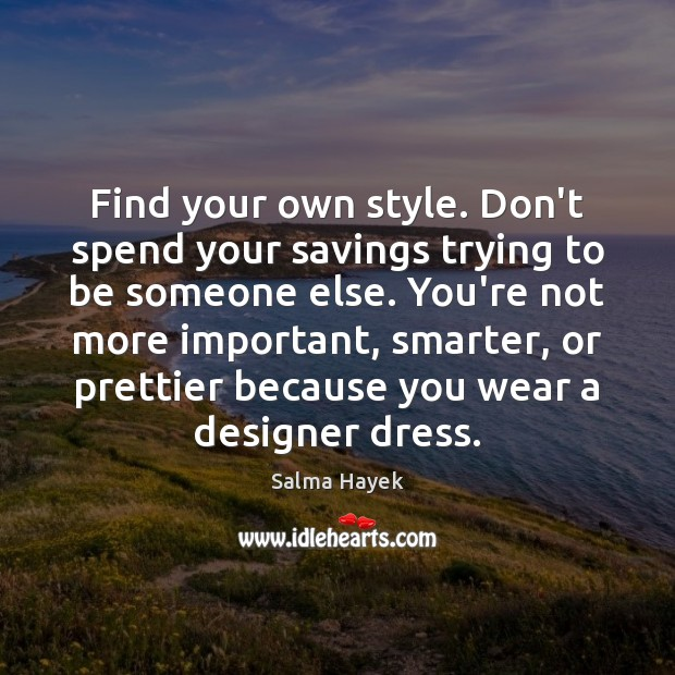 Find your own style. Don't spend your savings trying to be someone Salma Hayek Picture Quote
