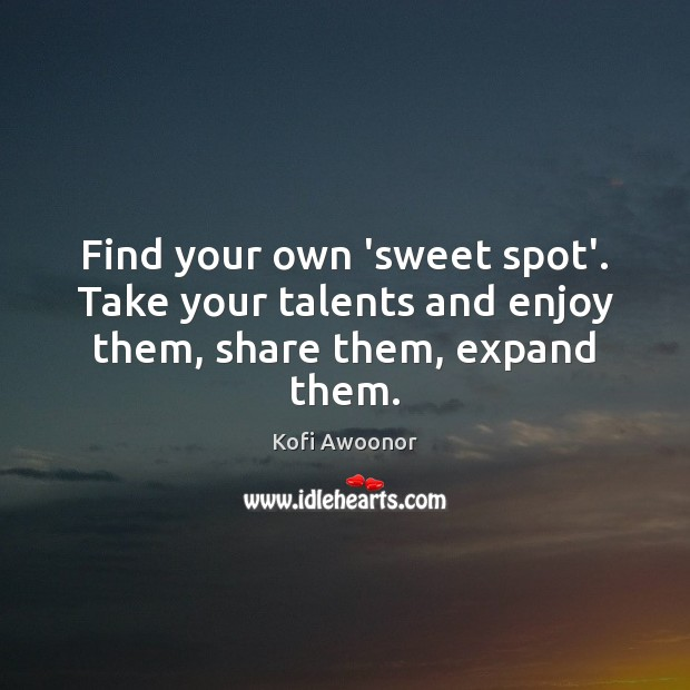 Find your own 'sweet spot'. Take your talents and enjoy them, share them, expand them. Image