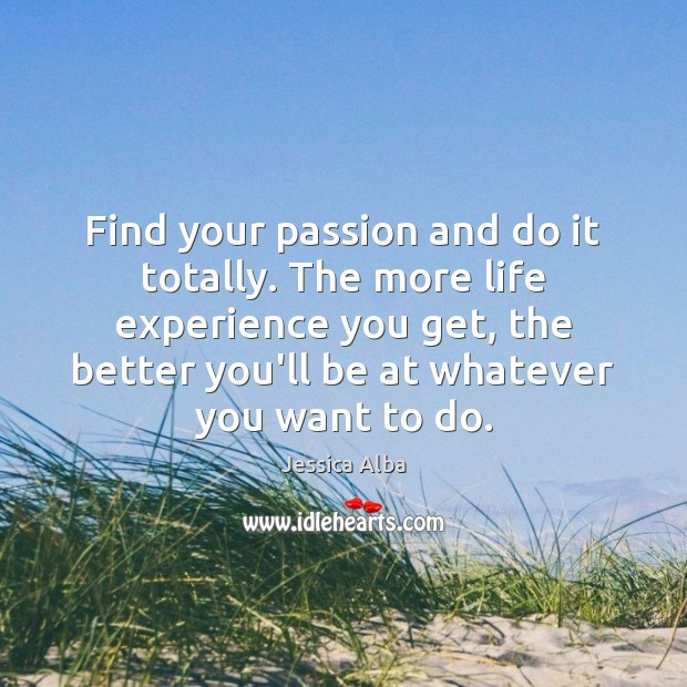 Find your passion and do it totally. The more life experience you Jessica Alba Picture Quote