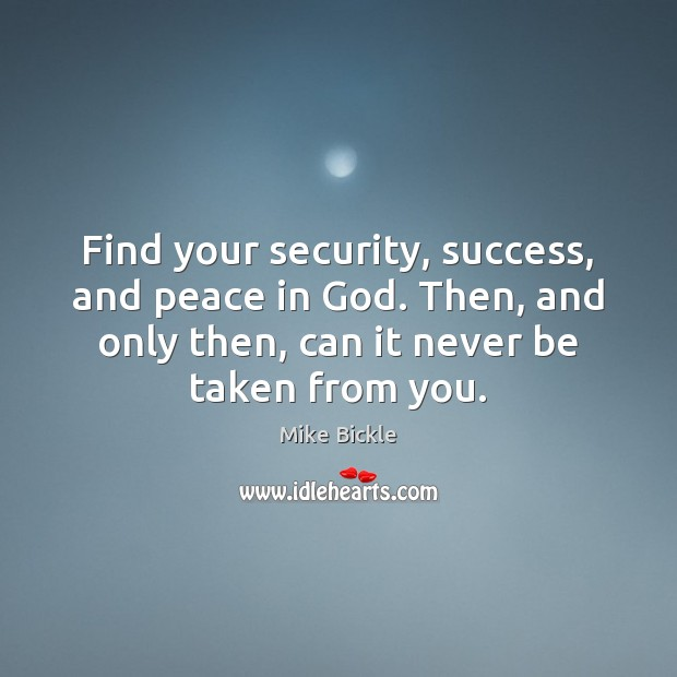 Image, Find your security, success, and peace in God. Then, and only then,