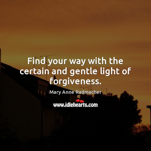 Find your way with the certain and gentle light of forgiveness. Mary Anne Radmacher Picture Quote