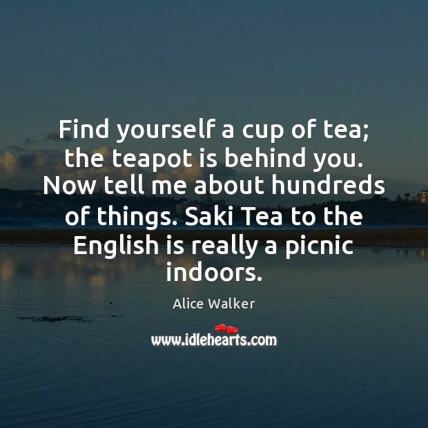 Image, Find yourself a cup of tea; the teapot is behind you. Now