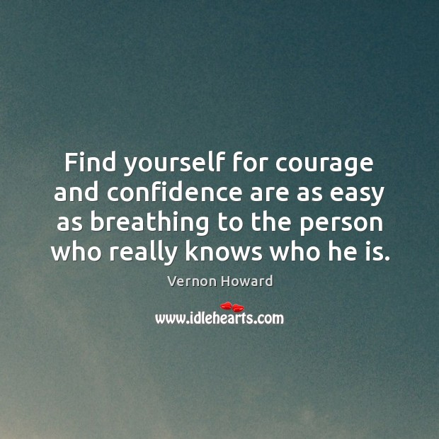Find yourself for courage and confidence are as easy as breathing to Vernon Howard Picture Quote