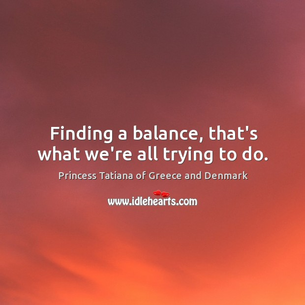 Finding a balance, that's what we're all trying to do. Princess Tatiana of Greece and Denmark Picture Quote