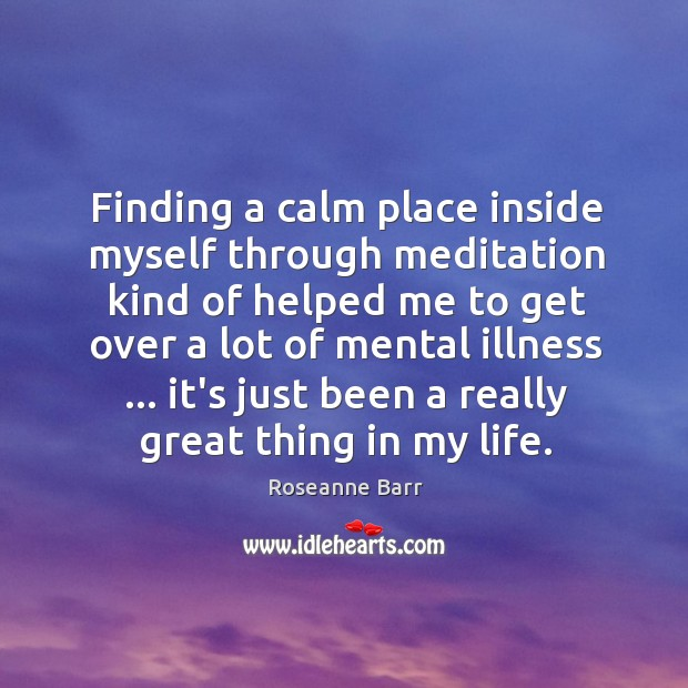 Finding a calm place inside myself through meditation kind of helped me Roseanne Barr Picture Quote