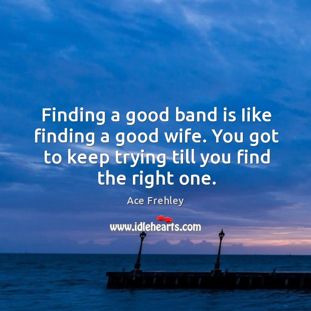 Finding a good band is iike finding a good wife. You got to keep trying till you find the right one. Image
