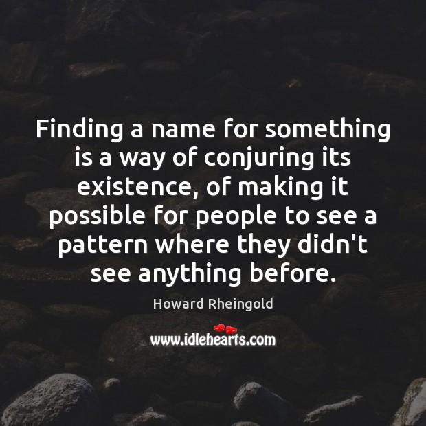 Finding a name for something is a way of conjuring its existence, Image