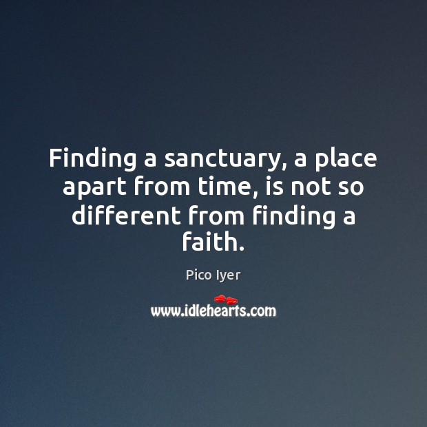 Finding a sanctuary, a place apart from time, is not so different from finding a faith. Pico Iyer Picture Quote