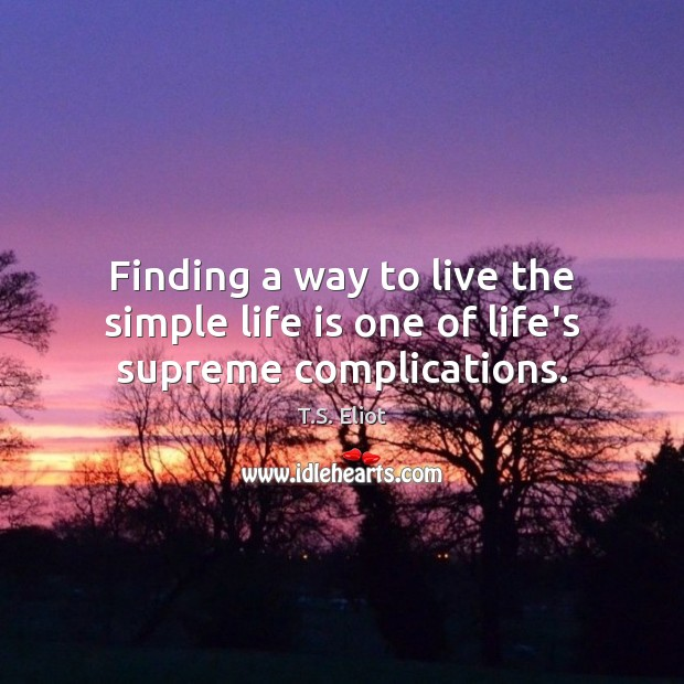 Image, Finding a way to live the simple life is one of life's supreme complications.