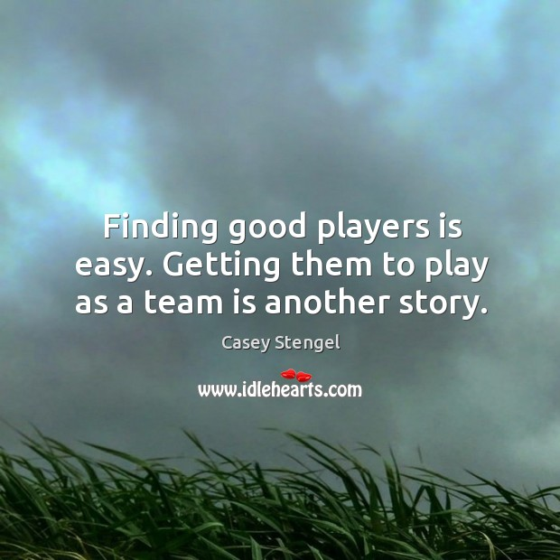 Finding good players is easy. Getting them to play as a team is another story. Image