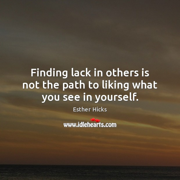 Finding lack in others is not the path to liking what you see in yourself. Esther Hicks Picture Quote