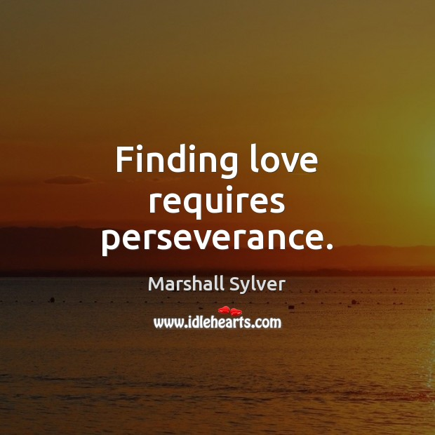 Finding love requires perseverance. Marshall Sylver Picture Quote