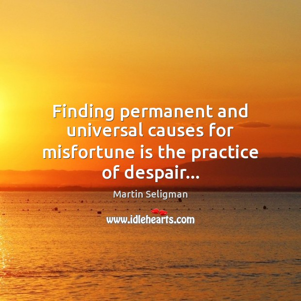 Finding permanent and universal causes for misfortune is the practice of despair… Martin Seligman Picture Quote