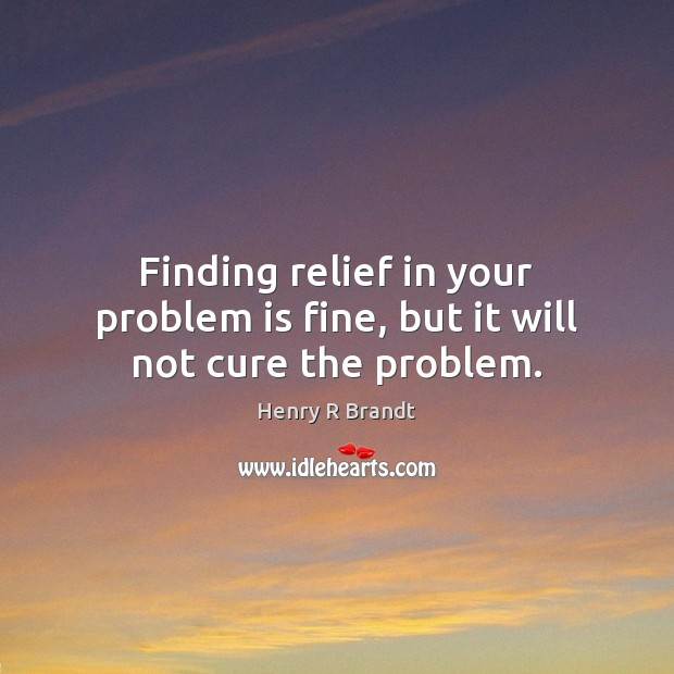 Image, Finding relief in your problem is fine, but it will not cure the problem.