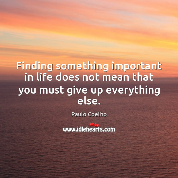 Finding something important in life does not mean that you must give up everything else. Image