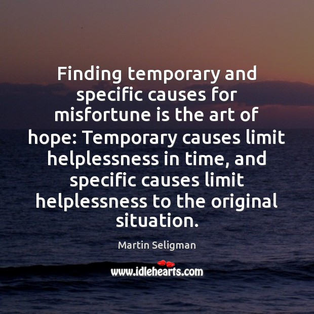 Finding temporary and specific causes for misfortune is the art of hope: Martin Seligman Picture Quote