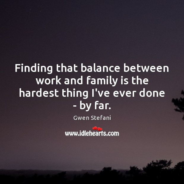 Finding that balance between work and family is the hardest thing I've ever done – by far. Gwen Stefani Picture Quote