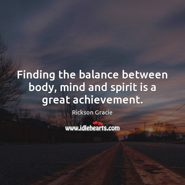 Finding the balance between body, mind and spirit is a great achievement. Image