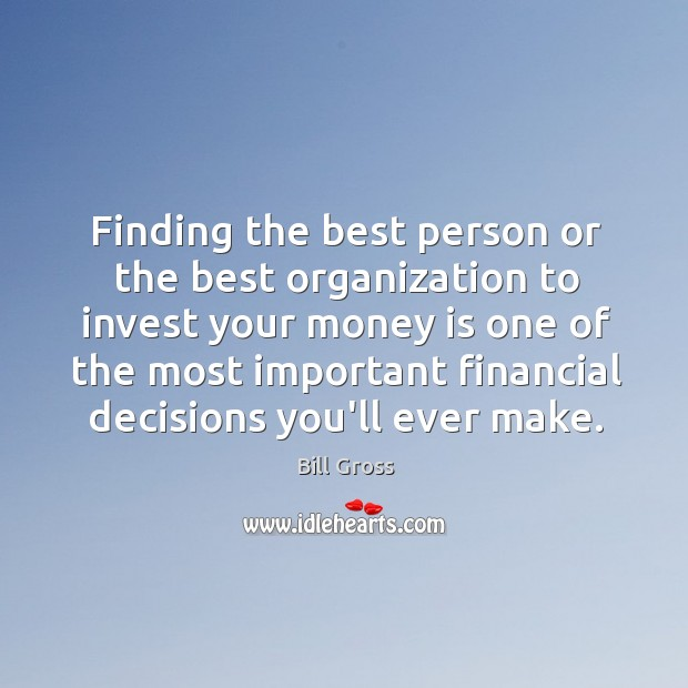 Finding the best person or the best organization to invest your money Bill Gross Picture Quote